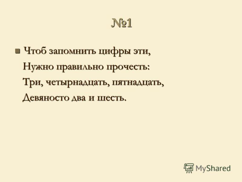1 Чтоб запомнить цифры эти, Чтоб запомнить цифры эти, Нужно правильно прочесть: Нужно правильно прочесть: Три, четырнадцать, пятнадцать, Три, четырнадцать, пятнадцать, Девяносто два и шесть. Девяносто два и шесть.