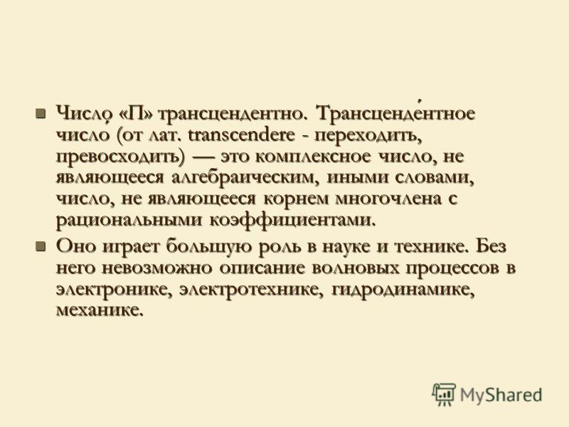 Число «П» трансцендентно. Трансцендентное число (от лат. transcendere - переходить, превосходить) это комплексное число, не являющееся алгебраическим, иными словами, число, не являющееся корнем многочлена с рациональными коэффициентами. Число «П» тра