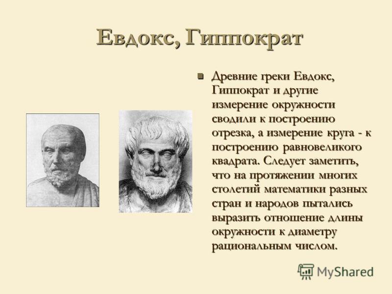 Евдокс, Гиппократ Евдокс, Гиппократ Древние греки Евдокс, Гиппократ и другие измерение окружности сводили к построению отрезка, а измерение круга - к построению равновеликого квадрата. Следует заметить, что на протяжении многих столетий математики ра