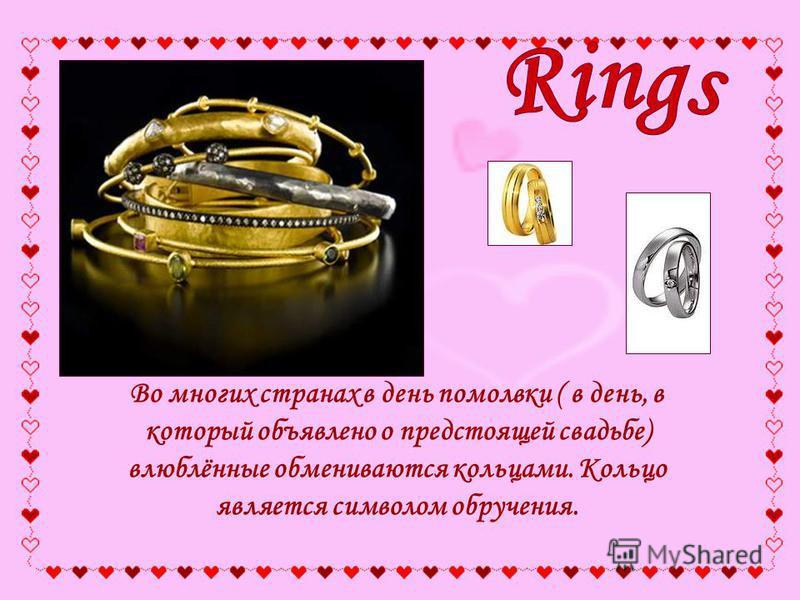 Во многих странах в день помолвки ( в день, в который объявлено о предстоящей свадьбе) влюблённые обмениваются кольцами. Кольцо является символом обручения.