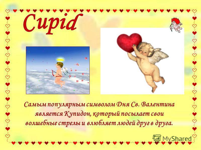Самым популярным символом Дня Св. Валентина является Купидон, который посылает свои волшебные стрелы и влюбляет людей друг в друга.