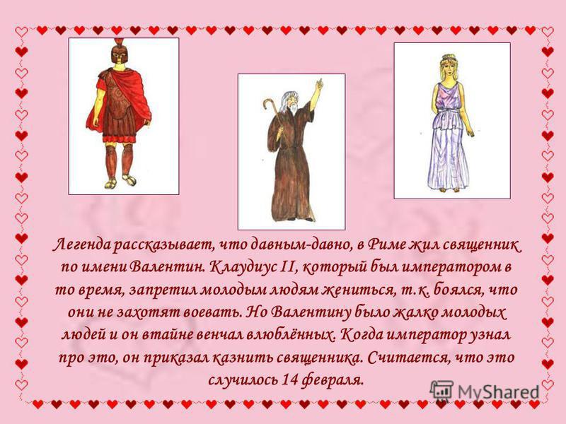 Легенда рассказывает, что давным-давно, в Риме жил священник по имени Валентин. Клаудиус II, который был императором в то время, запретил молодым людям жениться, т.к. боялся, что они не захотят воевать. Но Валентину было жалко молодых людей и он втай