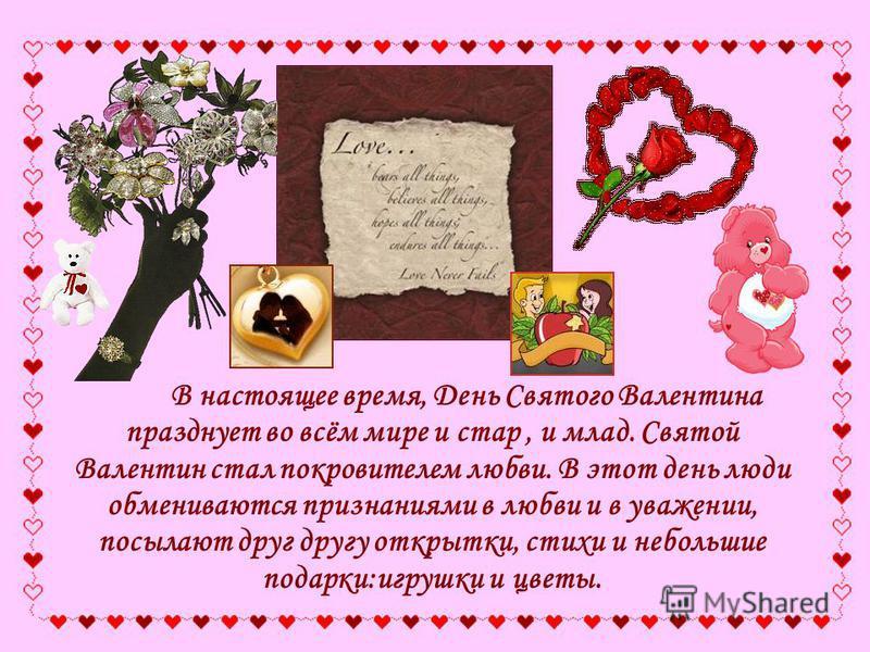 В настоящее время, День Святого Валентина празднует во всём мире и стар, и млад. Святой Валентин стал покровителем любви. В этот день люди обмениваются признаниями в любви и в уважении, посылают друг другу открытки, стихи и небольшие подарки:игрушки