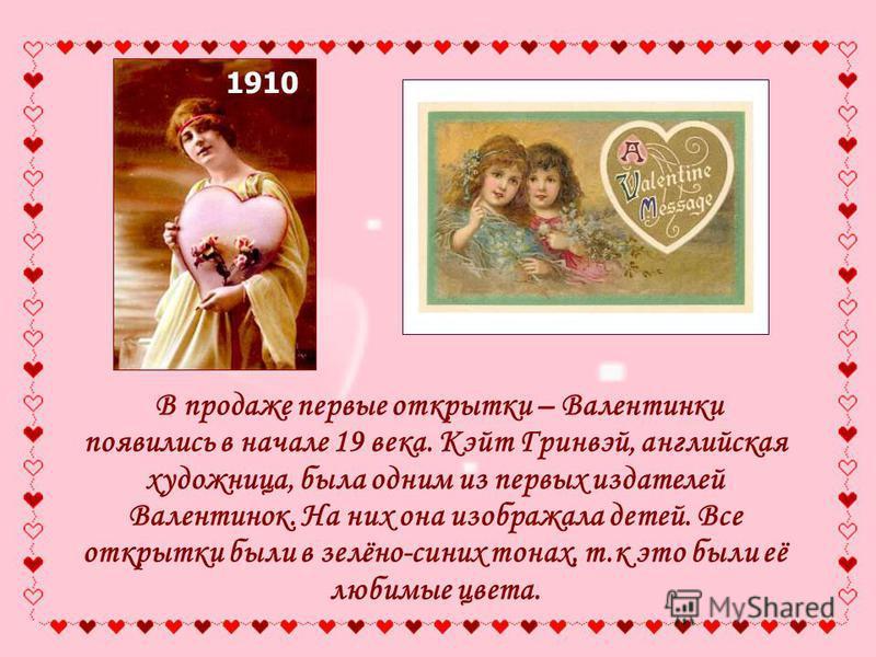 В продаже первые открытки – Валентинки появились в начале 19 века. Кэйт Гринвэй, английская художница, была одним из первых издателей Валентинок. На них она изображала детей. Все открытки были в зелёно-синих тонах, т.к это были её любимые цвета. 1910