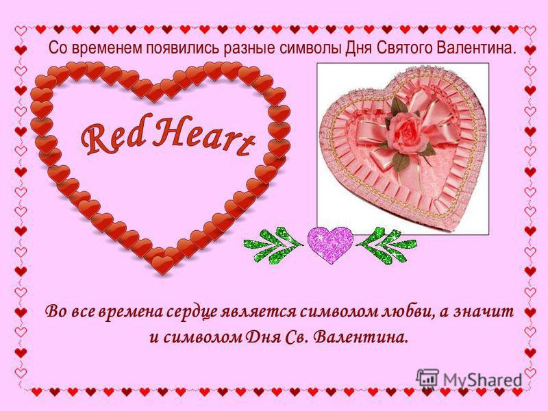 Во все времена сердце является символом любви, а значит и символом Дня Св. Валентина. Со временем появились разные символы Дня Святого Валентина.
