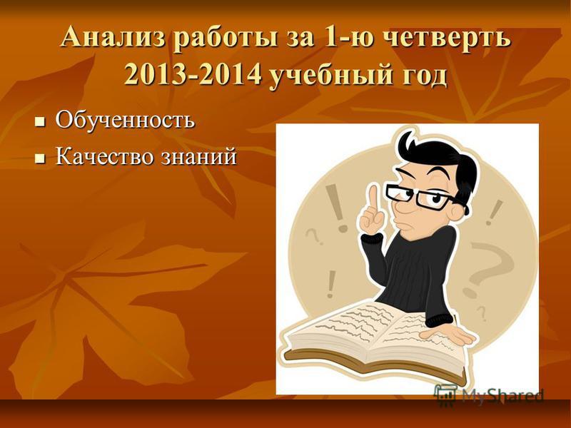 Анализ работы за 1-ю четверть 2013-2014 учебный год Обученность Обученность Качество знаний Качество знаний