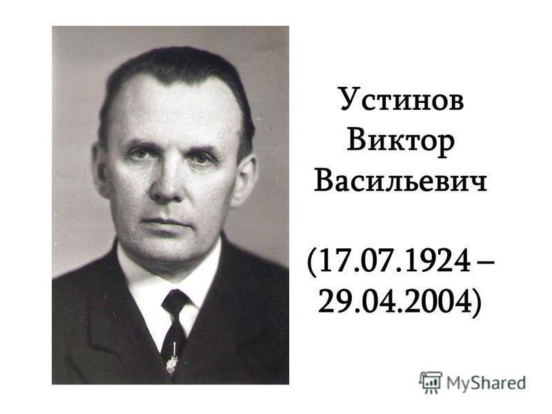 Устинов Виктор Васильевич (17.07.1924 – 29.04.2004)