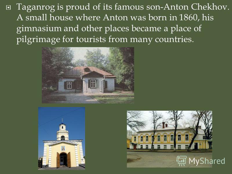 Taganrog is proud of its famous son-Anton Chekhov. A small house where Anton was born in 1860, his gimnasium and other places became a place of pilgrimage for tourists from many countries.