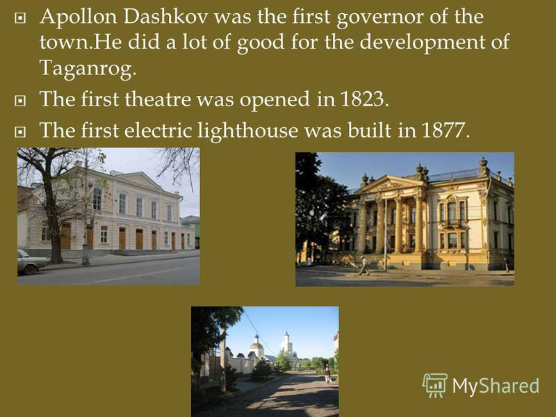 Apollon Dashkov was the first governor of the town.He did a lot of good for the development of Taganrog. The first theatre was opened in 1823. The first electric lighthouse was built in 1877.