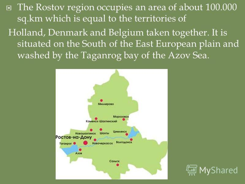 The Rostov region occupies an area of about 100.000 sq.km which is equal to the territories of Holland, Denmark and Belgium taken together. It is situated on the South of the East European plain and washed by the Taganrog bay of the Azov Sea.