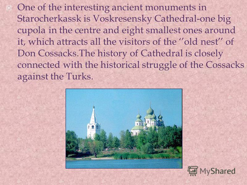 One of the interesting ancient monuments in Starocherkassk is Voskresensky Cathedral-one big cupola in the centre and eight smallest ones around it, which attracts all the visitors of the old nest of Don Cossacks.The history of Cathedral is closely c