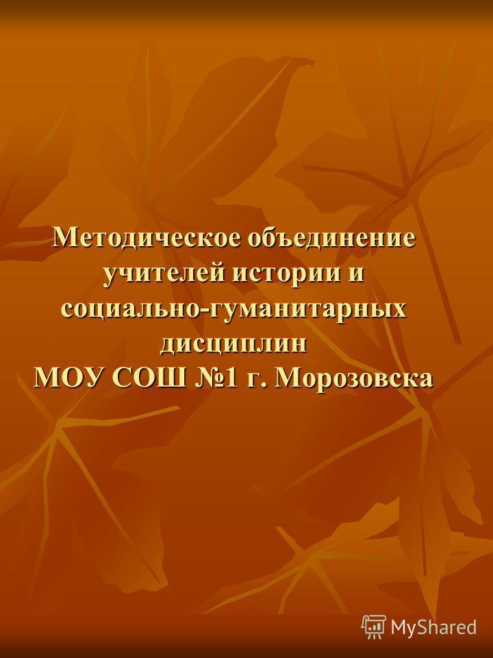 Методическое объединение учителей истории и социально-гуманитарных дисциплин МОУ СОШ 1 г. Морозовска