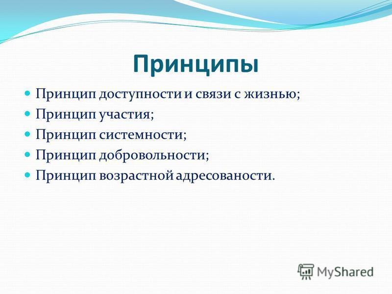 Принципы Принцип доступности и связи с жизнью; Принцип участия; Принцип системности; Принцип добровольности; Принцип возрастной адресованости.