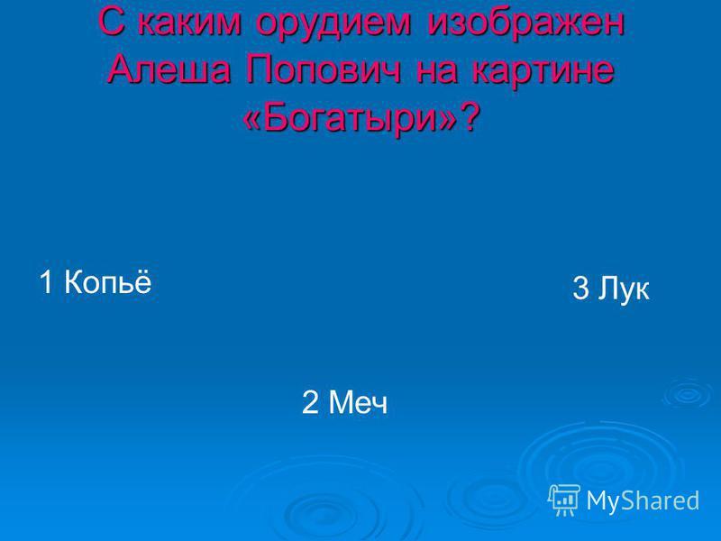 С каким орудием изображен Алеша Попович на картине «Богатыри»? 1 Копьё 2 Меч 3 Лук