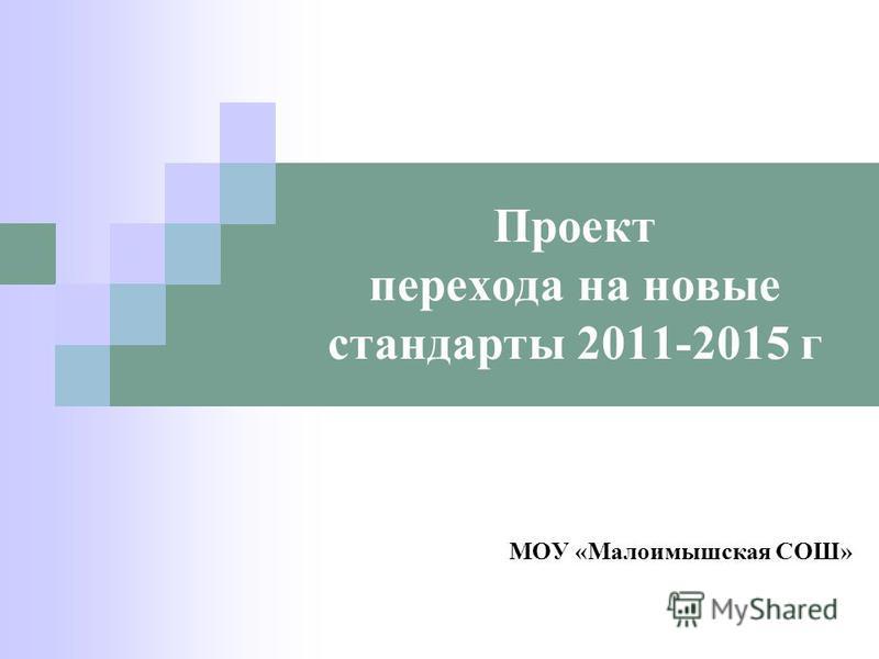 Проект перехода на новые стандарты 2011-2015 г МОУ «Малоимышская СОШ»