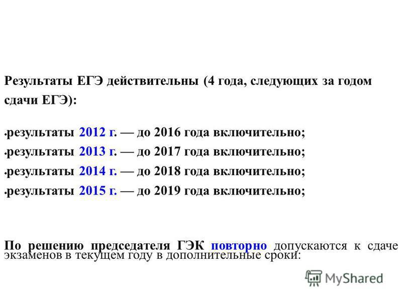 Результаты ЕГЭ действительны (4 года, следующих за годом сдачи ЕГЭ): результаты 2012 г. до 2016 года включительно; результаты 2013 г. до 2017 года включительно; результаты 2014 г. до 2018 года включительно; результаты 2015 г. до 2019 года включительн