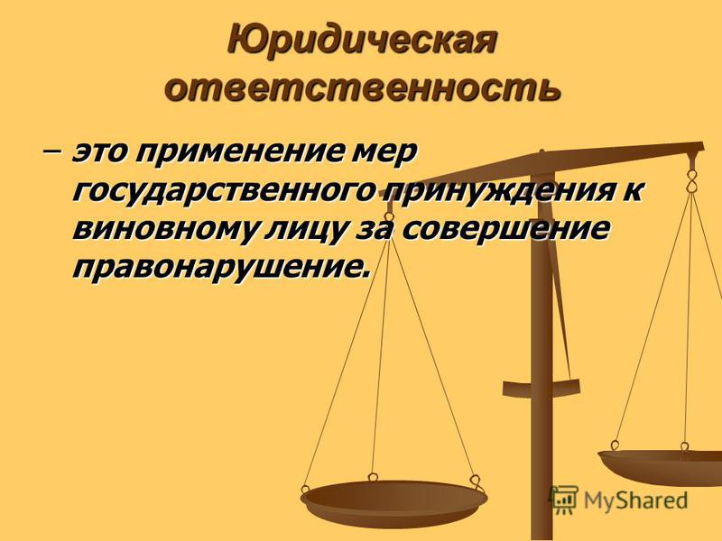 Юридическая ответственность – это применение мер государственного принуждения к виновному лицу за совершение правонарушение.