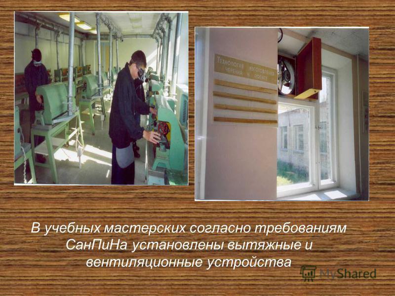 В учебных мастерских согласно требованиям Сан ПиНа установлены вытяжные и вентиляционные устройства