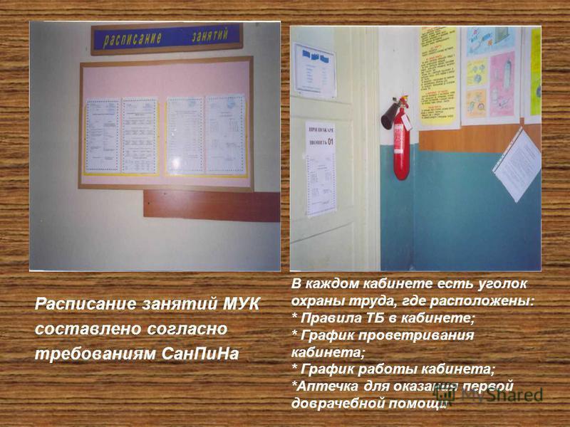 Расписание занятий МУК составлено согласно требованиям Сан ПиНа В каждом кабинете есть уголок охраны труда, где расположены: * Правила ТБ в кабинете; * График проветривания кабинета; * График работы кабинета; *Аптечка для оказания первой доврачебной