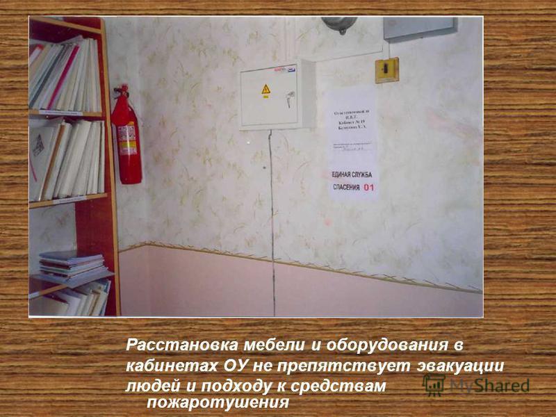 Расстановка мебели и оборудования в кабинетах ОУ не препятствует эвакуации людей и подходу к средствам пожаротушения