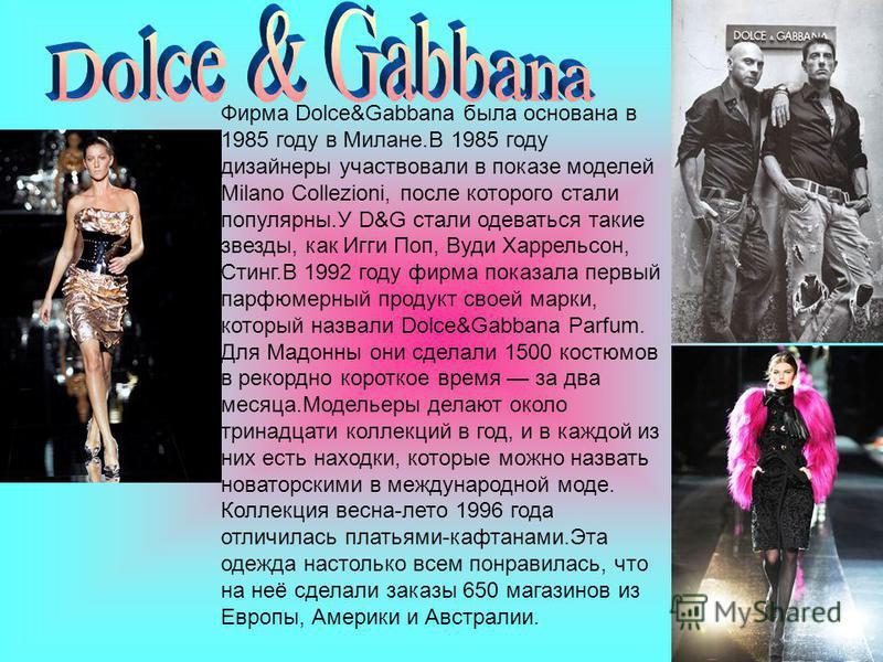 Фирма Dolce&Gabbana была основана в 1985 году в Милане.В 1985 году дизайнеры участвовали в показе моделей Milano Collezioni, после которого стали популярны.У D&G стали одеваться такие звезды, как Игги Поп, Вуди Харрельсон, Стинг.В 1992 году фирма пок
