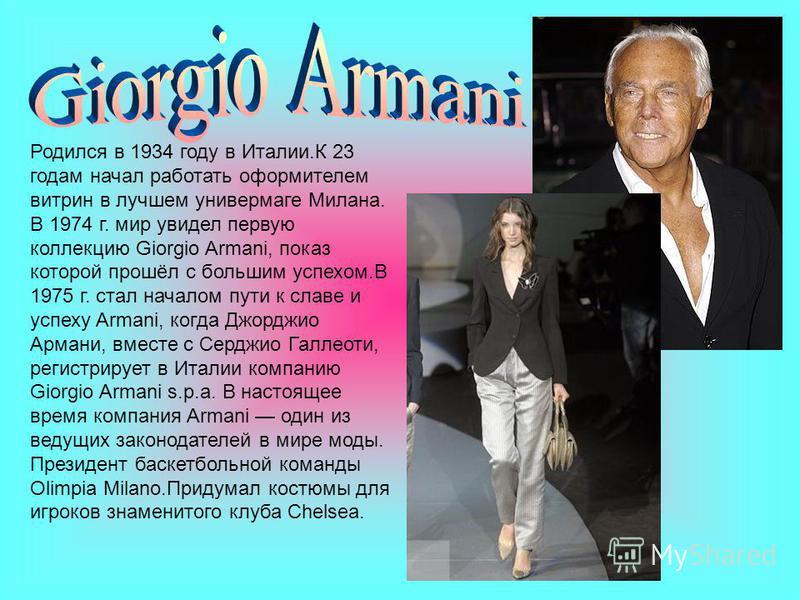 Родился в 1934 году в Италии.К 23 годам начал работать оформителем витрин в лучшем универмаге Милана. В 1974 г. мир увидел первую коллекцию Giorgio Armani, показ которой прошёл с большим успехом.В 1975 г. стал началом пути к славе и успеху Armani, ко