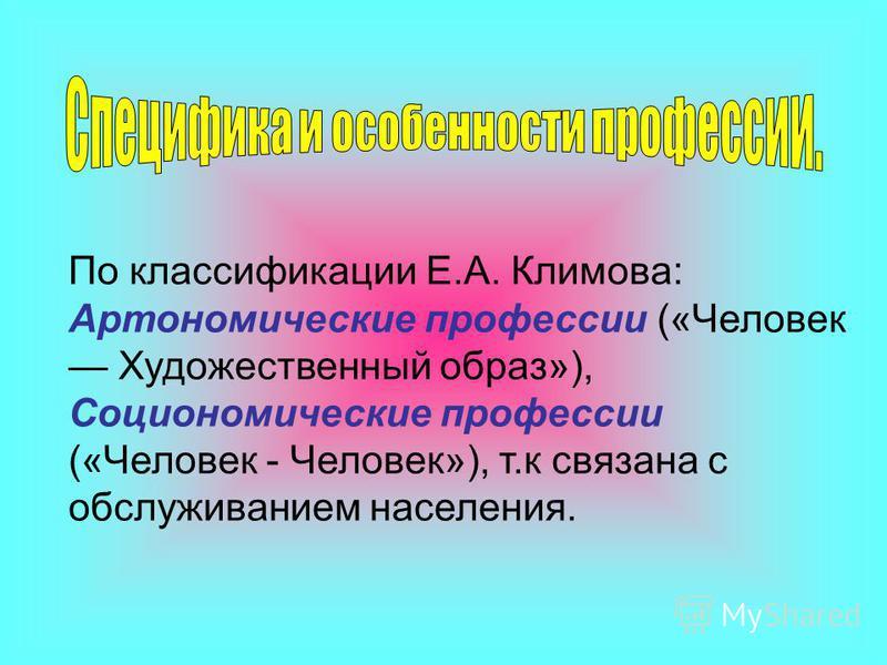 По классификации Е.А. Климова: Артономические профессии («Человек Художественный образ»), Социономические профессии («Человек - Человек»), т.к связана с обслуживанием населения.