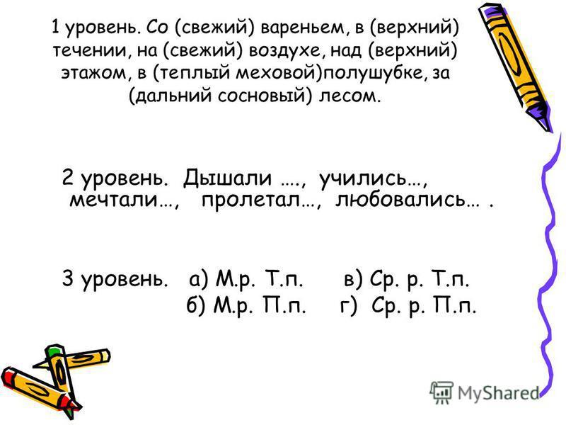 1 уровень. Со (свежий) вареньем, в (верхний) течении, на (свежий) воздухе, над (верхний) этажом, в (теплый меховой)полушубке, за (дальний сосновый) лесом. 2 уровень. Дышали …., учились…, мечтали…, пролетал…, любовались…. 3 уровень. а) М.р. Т.п. в) Ср