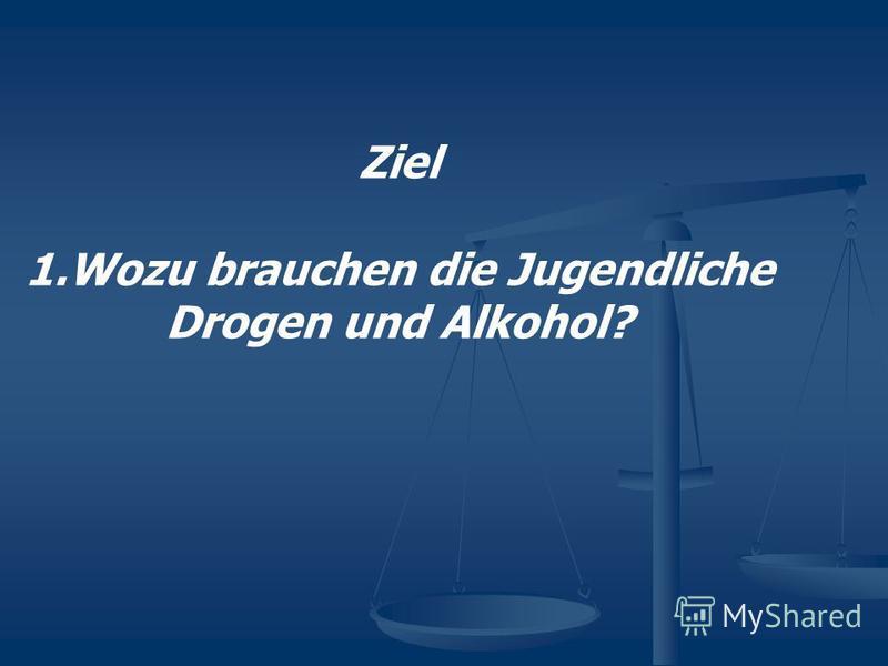 Ziel 1. Wozu brauchen die Jugendliche Drogen und Alkohol?