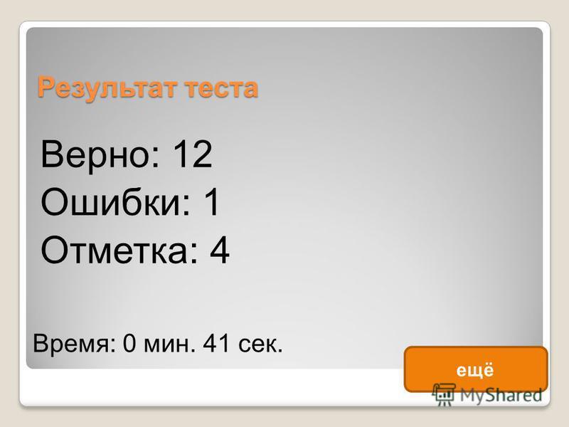 Результат теста Верно: 12 Ошибки: 1 Отметка: 4 Время: 0 мин. 41 сек. ещё