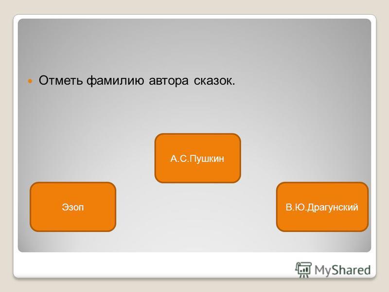 Отметь фамилию автора сказок. А.С.Пушкин ЭзопВ.Ю.Драгунский