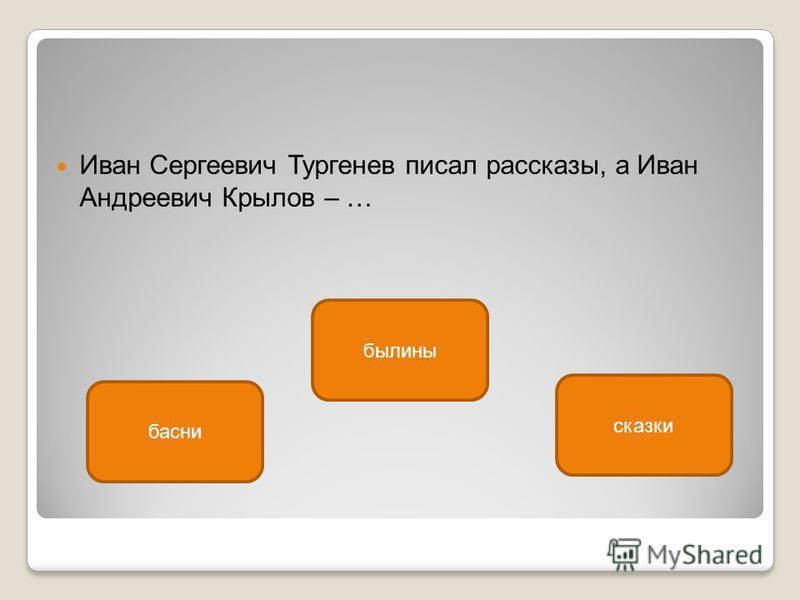 Иван Сергеевич Тургенев писал рассказы, а Иван Андреевич Крылов – … басни былины сказки