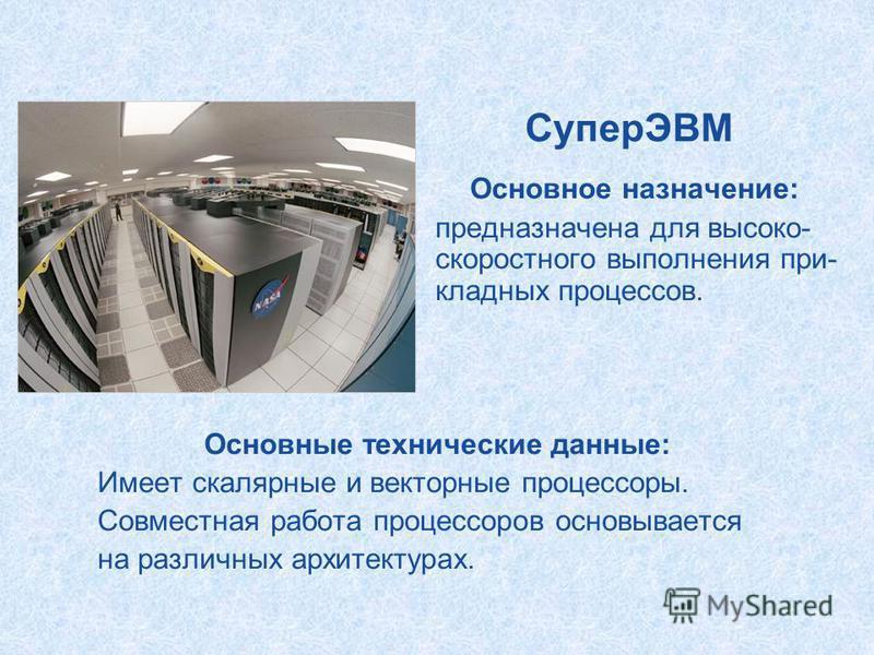 СуперЭВМ Основное назначение: предназначена для высоко- скоростного выполнения прикладных процессов. Основные технические данные: Имеет скалярные и векторные процессоры. Совместная работа процессоров основывается на различных архитектурах.