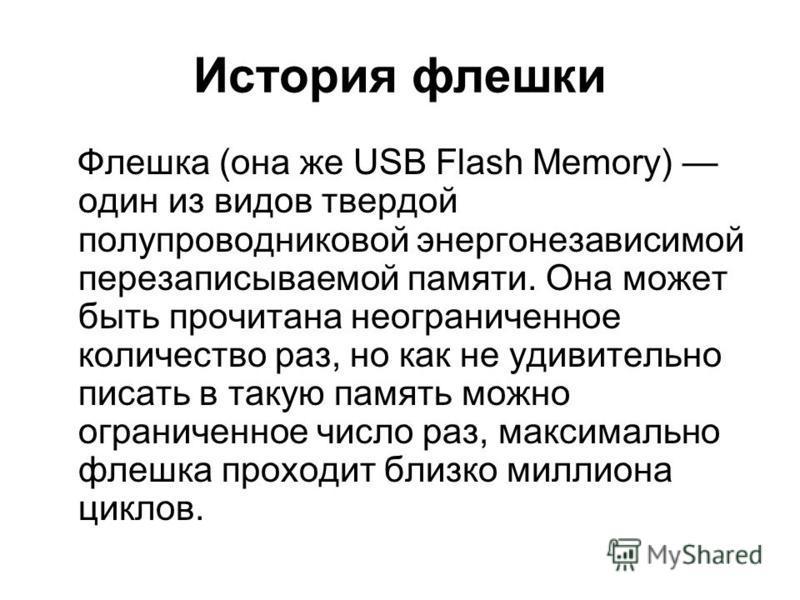 История флешки Флешка (она же USB Flash Memory) один из видов твердой полупроводниковой энергонезависимой перезаписываемой памяти. Она может быть прочитана неограниченное количество раз, но как не удивительно писать в такую память можно ограниченное