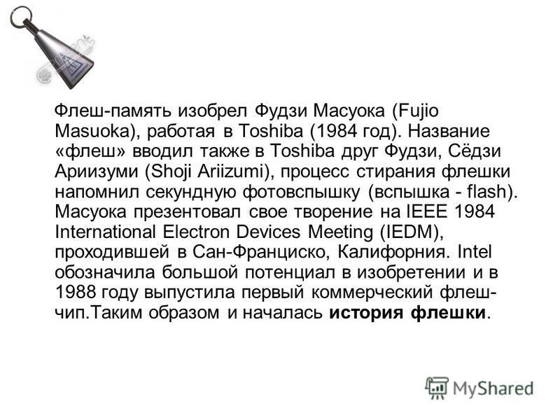 Флеш-память изобрел Фудзи Масуока (Fujio Masuoka), работая в Toshiba (1984 год). Название «флеш» вводил также в Toshiba друг Фудзи, Сёдзи Ариизуми (Shoji Ariizumi), процесс стирания флешки напомнил секундную фотовспышку (вспышка - flash). Масуока пре
