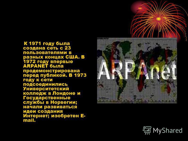 К 1971 году была создана сеть с 23 пользователями в разных концах США. В 1972 году впервые ARPANET была продемонстрирована перед публикой. В 1973 году к сети подсоединились Университетский колледж в Лондоне и Государственные службы в Норвегии; начали