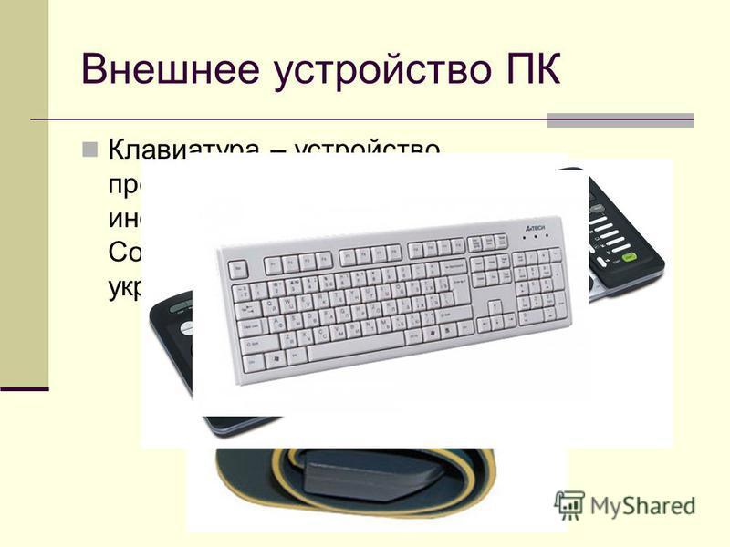 Внешнее устройство ПК Клавиатура – устройство, предназначенное для ввода в компьютер информации от пользователя. Современная клавиатура состоит из 104 укреплённых в едином корпусе клавиш.