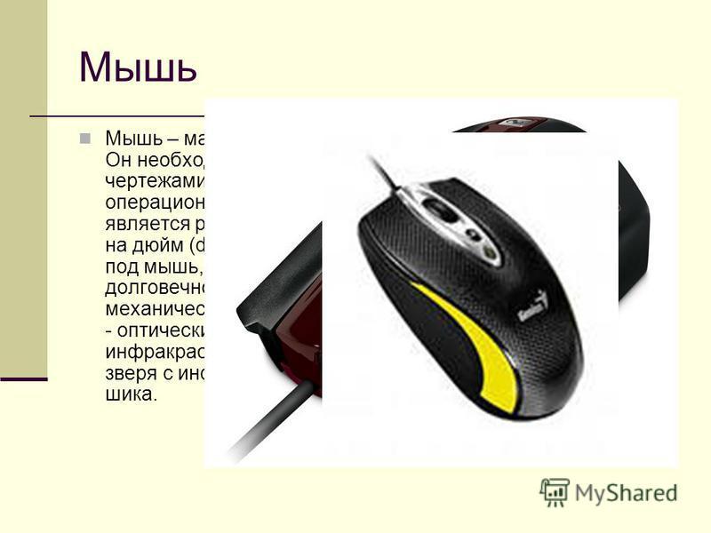 Мышь Мышь – манипулятор для ввода информации в компьютер. Он необходим для работы с графическими пакетами, чертежами, при разработке схем и при работе в новых операционных системах. Основной характеристикой мыши является разрешающая способность, изме