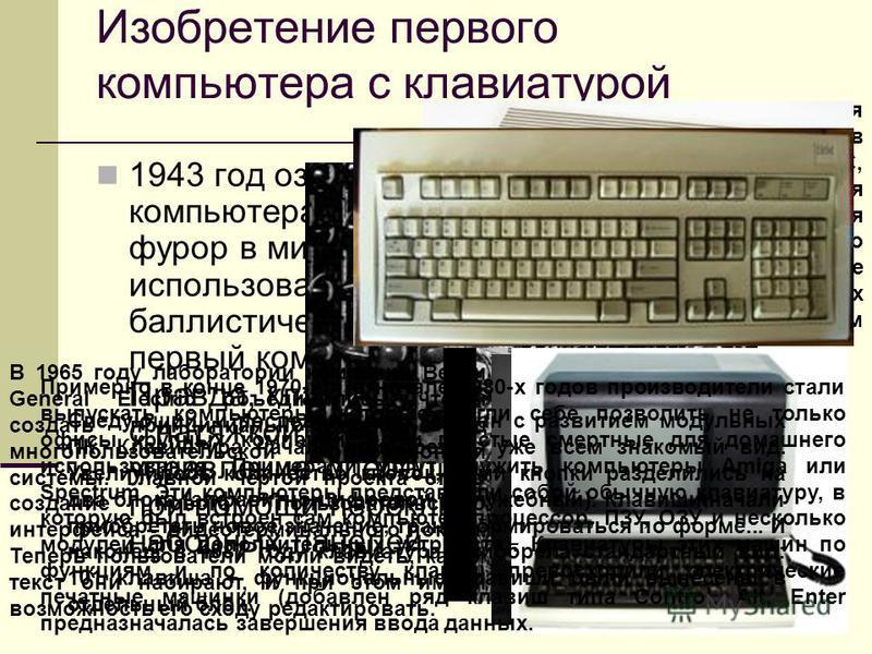 Изобретение первого компьютера с клавиатурой 1943 год ознаменовался появлением компьютера ENIAC, который произвел фурор в мире науки. Этот компьютер использовался военными для баллистических расчетов. И это был первый компьютер с клавиатурой! Правда,