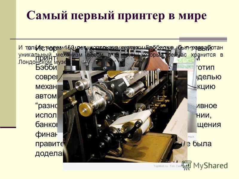 Самый первый принтер в мире Историки науки утверждают, что самый первый принтер был создан математиком Чарльзом Бэббиджом в Англии в 1834 году. Этот прототип современного принтера был громоздкой моделью механического компьютера, имеющего функцию авто