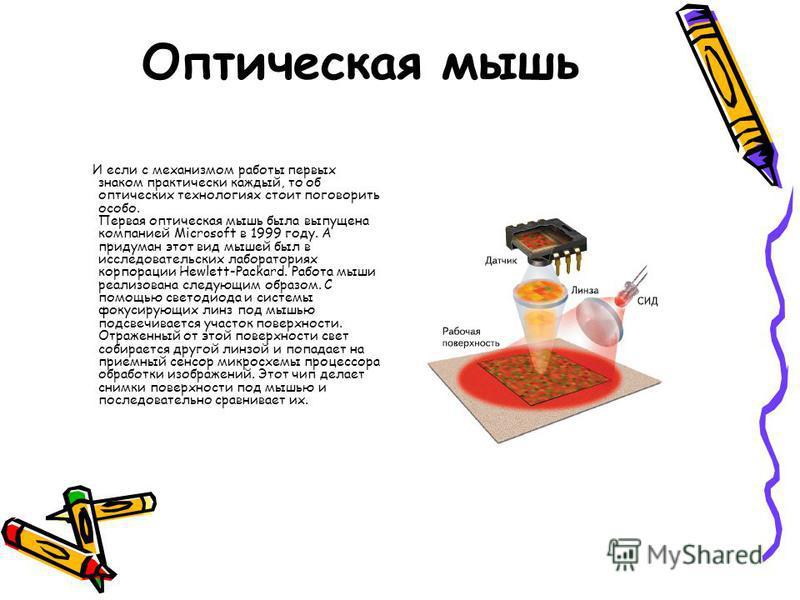 Оптическая мышь И если с механизмом работы первых знаком практически каждый, то об оптических технологиях стоит поговорить особо. Первая оптическая мышь была выпущена компанией Microsoft в 1999 году. А придуман этот вид мышей был в исследовательских