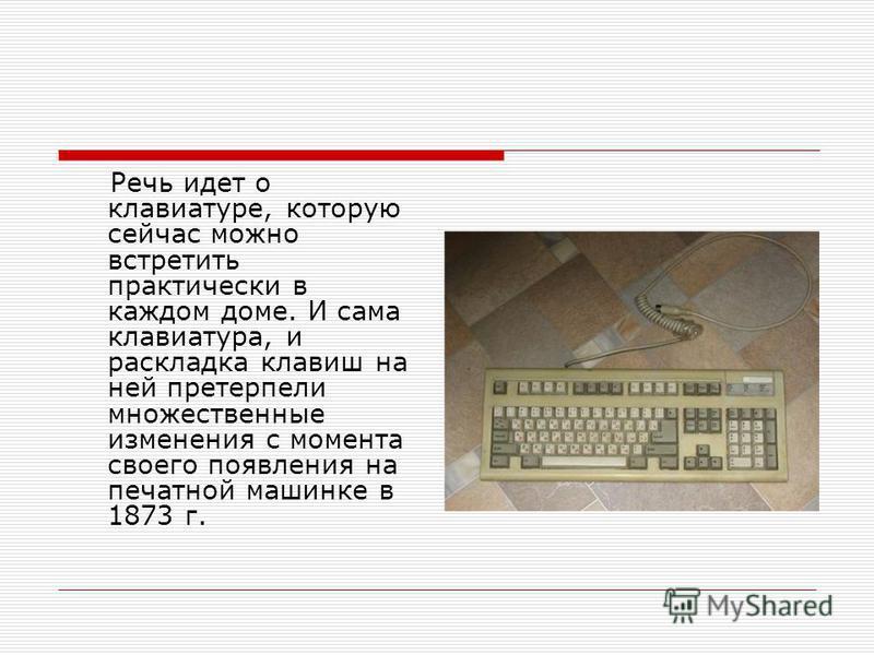 Речь идет о клавиатуре, которую сейчас можно встретить практически в каждом доме. И сама клавиатура, и раскладка клавиш на ней претерпели множественные изменения с момента своего появления на печатной машинке в 1873 г.
