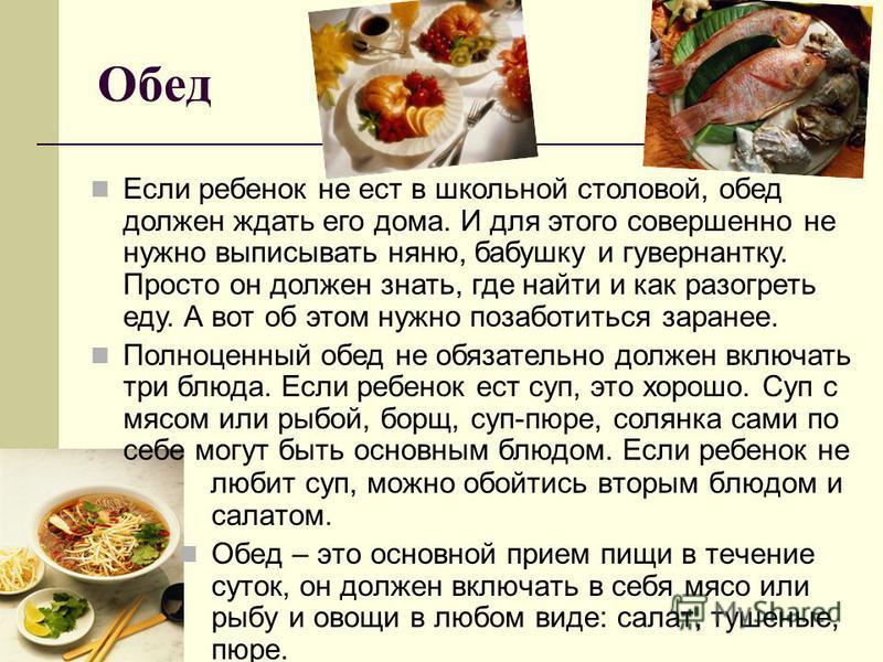 Обед любит суп, можно обойтись вторым блюдом и салатом. Обед – это основной прием пищи в течение суток, он должен включать в себя мясо или рыбу и овощи в любом виде: салат, тушеные, пюре. Если ребенок не ест в школьной столовой, обед должен ждать его