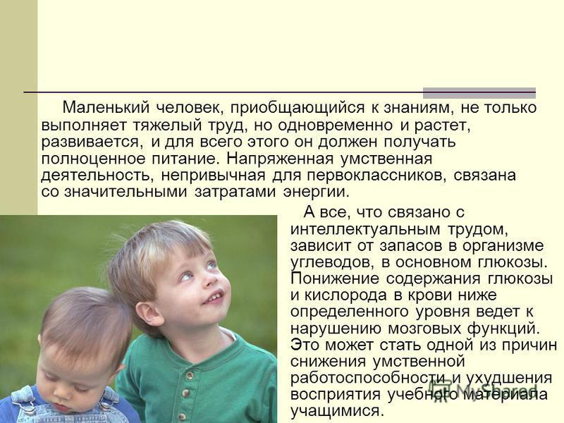 Маленький человек, приобщающийся к знаниям, не только выполняет тяжелый труд, но одновременно и растет, развивается, и для всего этого он должен получать полноценное питание. Напряженная умственная деятельность, непривычная для первоклассников, связа