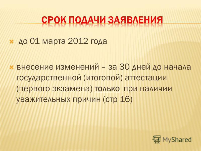 до 01 марта 2012 года внесение изменений – за 30 дней до начала государственной (итоговой) аттестации (первого экзамена) только при наличии уважительных причин (стр 16)