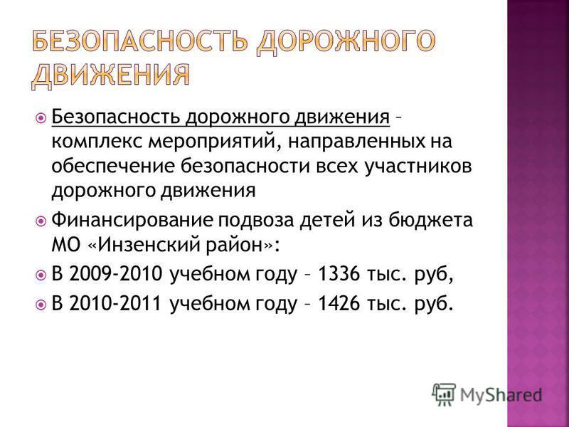 Безопасность дорожного движения – комплекс мероприятий, направленных на обеспечение безопасности всех участников дорожного движения Финансирование подвоза детей из бюджета МО «Инзенский район»: В 2009-2010 учебном году – 1336 тыс. руб, В 2010-2011 уч