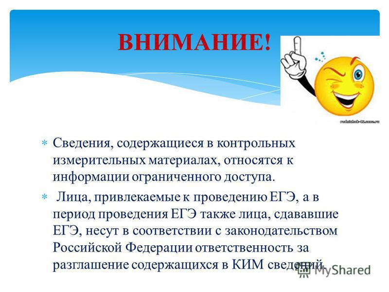Сведения, содержащиеся в контрольных измерительных материалах, относятся к информации ограниченного доступа. Лица, привлекаемые к проведению ЕГЭ, а в период проведения ЕГЭ также лица, сдававшие ЕГЭ, несут в соответствии с законодательством Российской