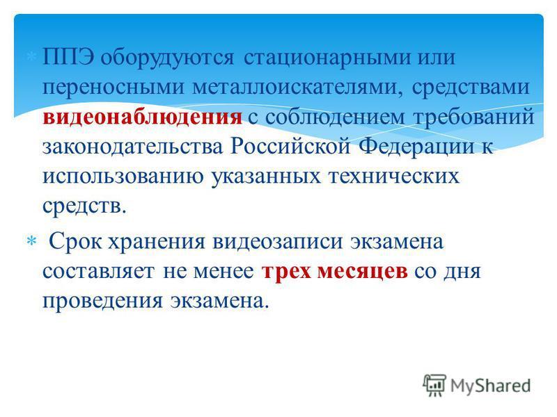 ППЭ оборудуются стационарными или переносными металлоискателями, средствами видеонаблюдения с соблюдением требований законодательства Российской Федерации к использованию указанных технических средств. Срок хранения видеозаписи экзамена составляет не