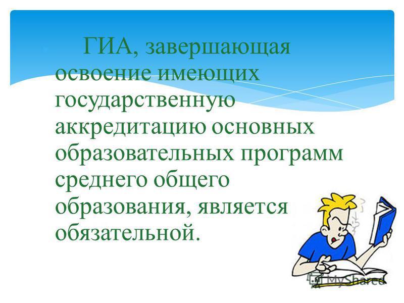 ГИА, завершающая освоение имеющих государственную аккредитацию основных образовательных программ среднего общего образования, является обязательной.