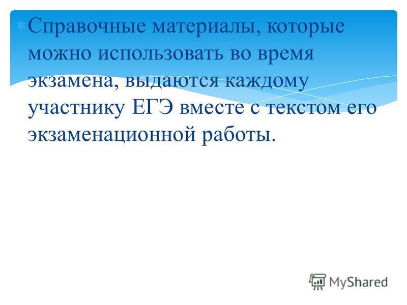 Справочные материалы, которые можно использовать во время экзамена, выдаются каждому участнику ЕГЭ вместе с текстом его экзаменационной работы.